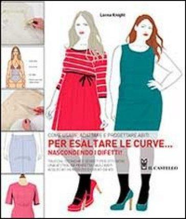Come usare, adattare e progettare abiti per esaltare le curve... nascondendo i difetti! - Lorna Knight |