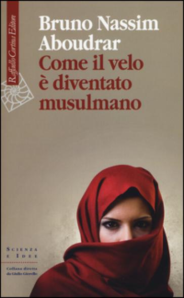 Come il velo è diventato musulmano - Bruno-Nassim Aboudrar | Rochesterscifianimecon.com