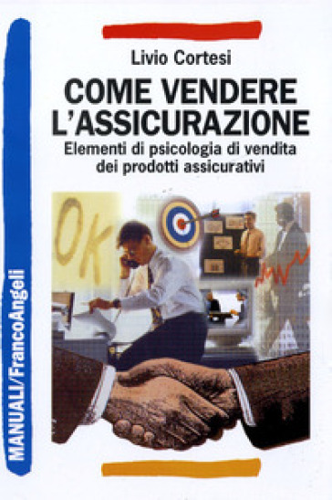 Come vendere l'assicurazione. Elementi di psicologia di vendita dei prodotti assicurativi - Livio Cortesi | Jonathanterrington.com