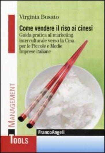 Come vendere il riso ai cinesi. Guida pratica al marketing interculturale verso la Cina per le piccole e medie imprese italiane - Virginia Busato |