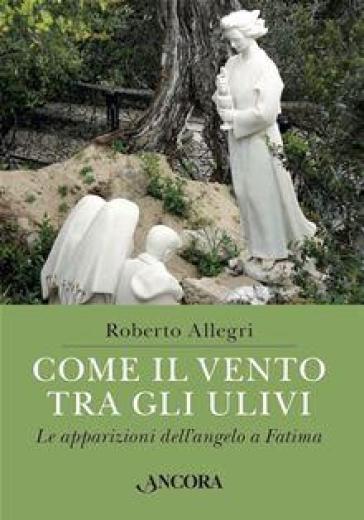 Come il vento tra gli ulivi. Le apparizioni dell'angelo a Fatima - Roberto Allegri | Kritjur.org
