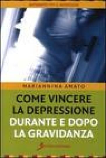 Come vincere la depressione durante e dopo la gravidanza - Mariannina Amato |