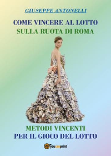 Come vincere al lotto sulla ruota di Roma. Metodi vincenti per il gioco del lotto - Giuseppe Antonelli |