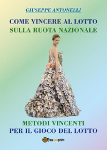 Come vincere al lotto sulla ruota nazionale - Giuseppe Antonelli |