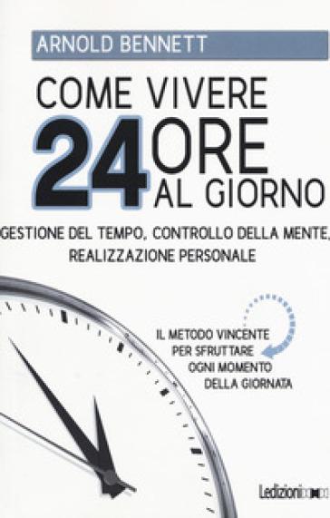 Come vivere 24 ore al giorno. Gestione del tempo, controllo della mente, realizzazione personale - Arnold Bennett | Thecosgala.com