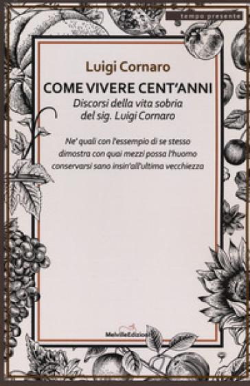 Come vivere cento anni. Discorsi della vita sobria del sig. Luigi Cornaro - Luigi Cornaro |