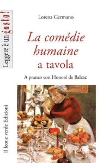 La Comédie humaine a tavola. A pranzo con Honoré de Balzac - Lorena Germano  
