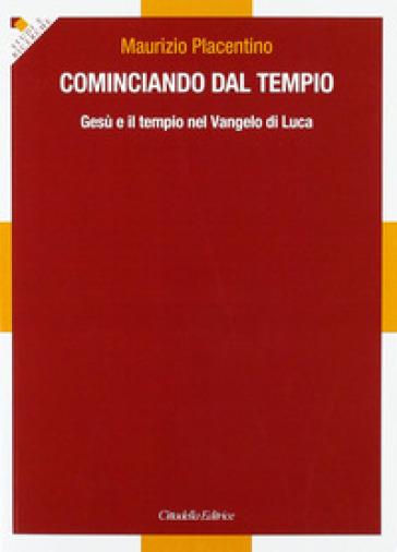 Cominciando dal tempio... Gesù e il tempio nel Vangelo di Luca - Maurizio Placentino  