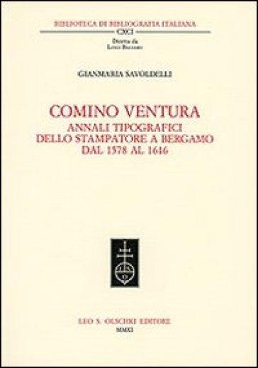 Comino Ventura. Annali tipografici dello stampatore a Bergamo dal 1578 al 1616 - Gianmaria Savoldelli |