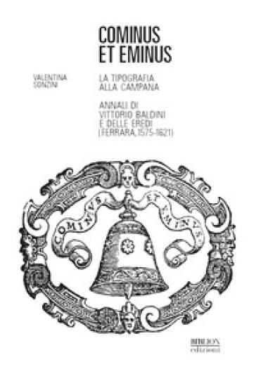 Cominus et eminus. La tipografia alla Campana. Annali di Vittorio Baldini e delle eredi (Ferrara, 1575-1621) - Valentina Sonzini |