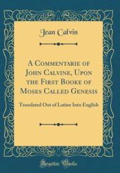 A Commentarie of John Calvine, Upon the First Booke of Moses Called Genesis