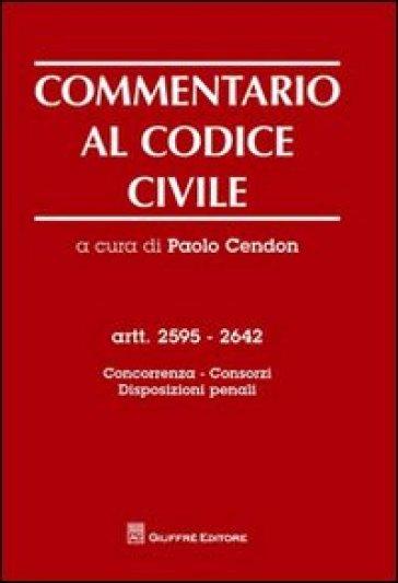 Commentario al codice civile. Artt. 2595-2642: Concorrenza, consorzi, disposizioni penali - P. Cendon | Rochesterscifianimecon.com