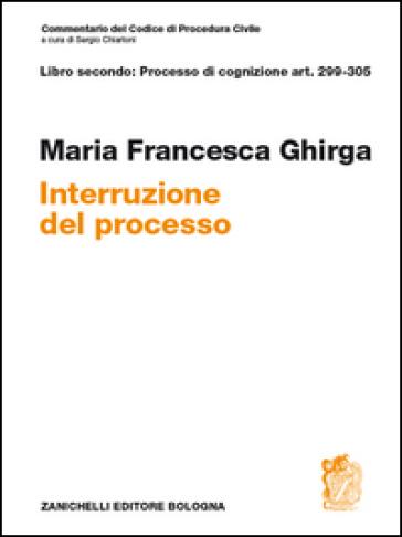 Commentario del codice di procedura civile. Interruzione. Art. 299-305 - M. Francesca Ghirga   Ericsfund.org