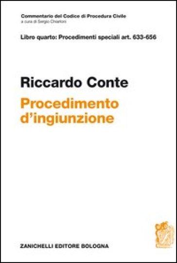 Commentario del codice di procedura civile. Libro quarto: procedimenti speciali art. 633-656. Il provvedimento di ingiunzione - Riccardo Conte |