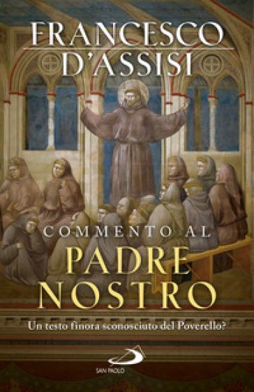 Commento al Padre Nostro. Un testo finora sconosciuto del Poverello? - Francesco d'Assisi (san) |