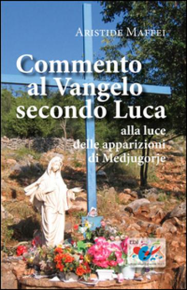 Commento al Vangelo secondo Luca. Alla luce delle apparizioni di Medjugorje - Aristide Maffei | Ericsfund.org