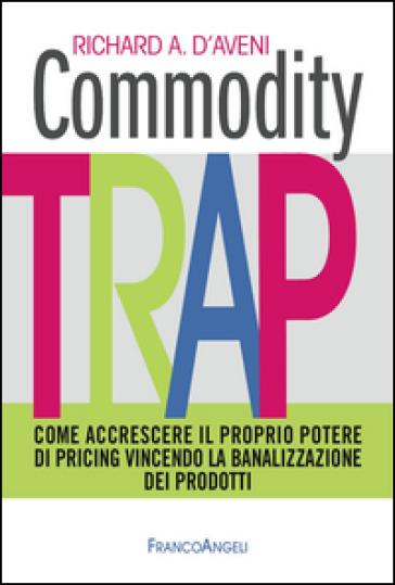 Commodity trap. Come accrescere il proprio potere di pricing vincendo la banalizzazione dei prodotti - Richard A. D'Aveni   Jonathanterrington.com
