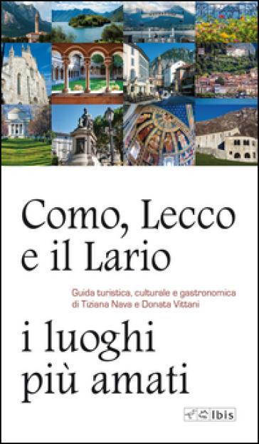 Como, Lecco e il Lario: i luoghi più amati. Guida turistica, culturale e gastronomica - Tiziana Nava |