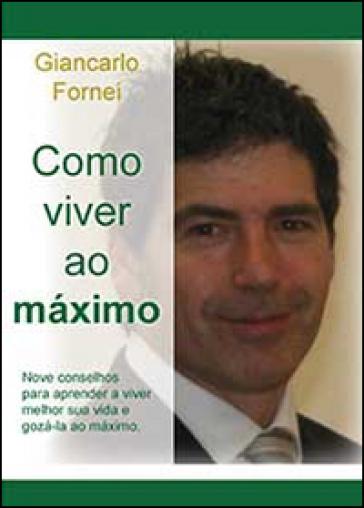 Como viver ao maximo - Giancarlo Fornei | Rochesterscifianimecon.com
