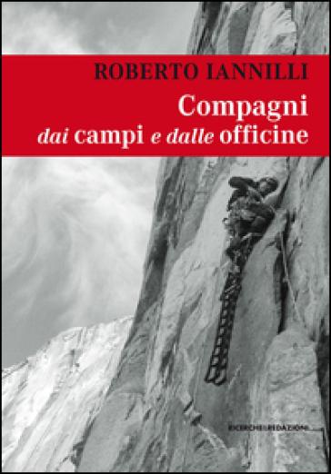 Compagni dai campi e dalle officine. Personaggi e interpreti tra i miei compagni di scalata - Roberto Iannilli |