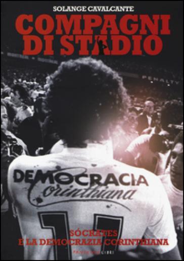 Compagni di stadio. Socrates e la Democrazia Corinthiana - Solange Cavalcante |