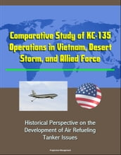Comparative Study of KC-135 Operations in Vietnam, Desert Storm, and Allied Force: Historical Perspective on the Development of Air Refueling, Tanker Issues