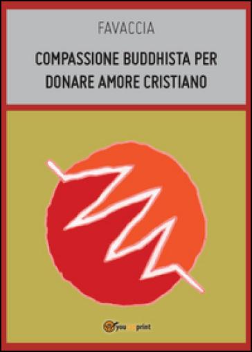 Compassione buddhista per donare amore cristiano - Favaccia  