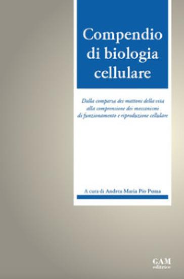 Compendio di biologia cellulare. Dalla comparsa dei mattoni della vita alla comprensione dei meccanismi di funzionamento e riproduzione cellulare - Andrea Maria Pio Puma |
