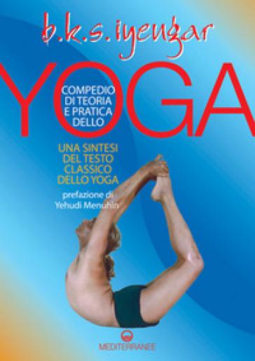 Compendio di teoria e pratica dello yoga. Una sintesi del testo classico dello yoga - B. K. S. Iyengar |