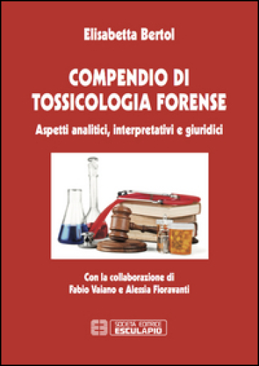 Compendio di tossicologia forense. Aspetti analitici, interpretativi e giuridici - Elisabetta Bertol | Thecosgala.com