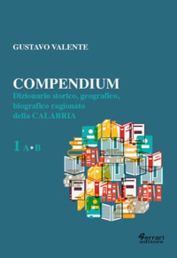 Compendium. Dizionario storico, geografico, biografico, ragionato della Calabria. 1. - Gustavo Valente  