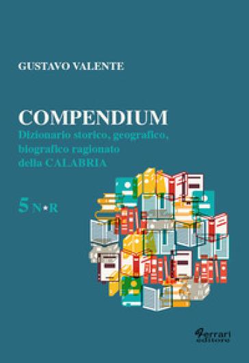 Compendium. Dizionario storico, geografico, biografico, ragionato della Calabria. 5. - Gustavo Valente |