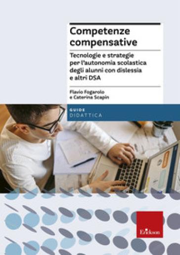 Competenze compensative. Tecnologie e strategie per l'autonomia scolastica degli alunni con dislessia e altri DSA - Flavio Fogarolo  
