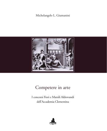Competere in arte. I concorsi Fiori e Marsili Aldrovandi dell'Accademia Clementina - Michelangelo L. Giumanini  