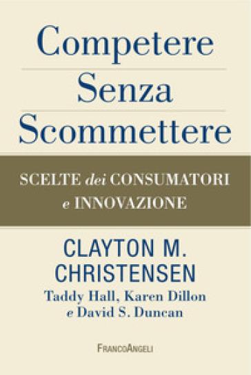 Competere senza scommettere. Scelte dei consumatori e innovazione - Clayton M. Christensen | Thecosgala.com