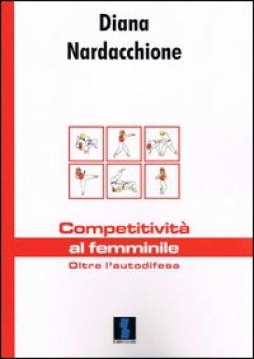 Competitività al femminile. Oltre l'autodifesa - Diana Nardacchione |
