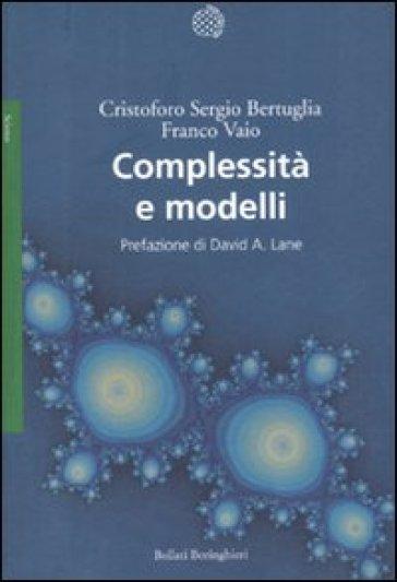 Complessità e modelli. Un nuovo quadro interpretativo per la modellizzazione nelle scienze della natura e della società - Cristoforo Sergio Bertuglia  
