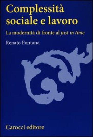 Complessità sociale e lavoro. La modernità di fronte al «just in time» - Renato Fontana pdf epub