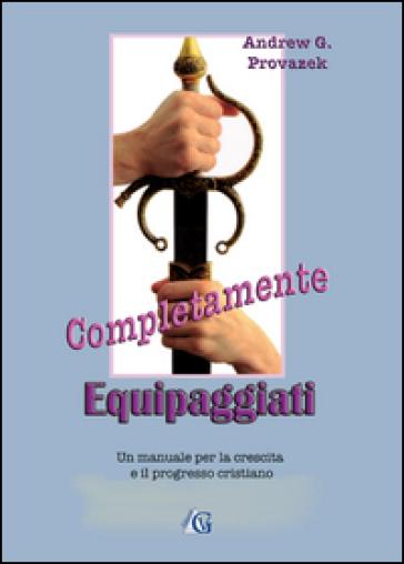 Completamente equipaggiati. Un manuale per la crescita e il progresso cristiano - Andrew G. Provazek | Kritjur.org