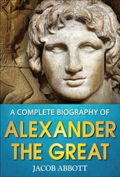 A Complete Biography of Alexander the Great