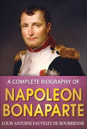 A Complete Biography of Napoleon Bonaparte