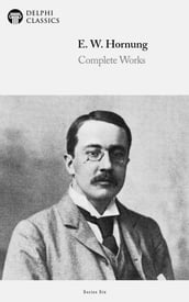 Complete Works of E. W. Hornung (Delphi Classics)