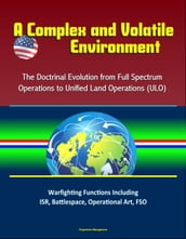 A Complex and Volatile Environment: The Doctrinal Evolution from Full Spectrum Operations to Unified Land Operations (ULO) - Warfighting Functions Including ISR, Battlespace, Operational Art, FSO