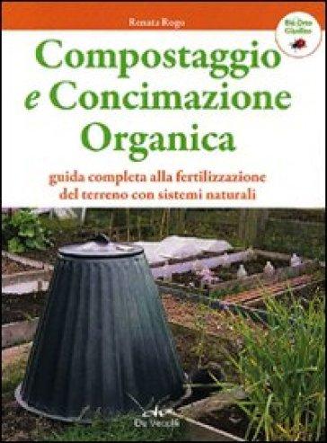Compostaggio e concimazione organica. Guida completa alla fertilizzazione del terreno con sistemi naturali - Renata Rogo | Ericsfund.org