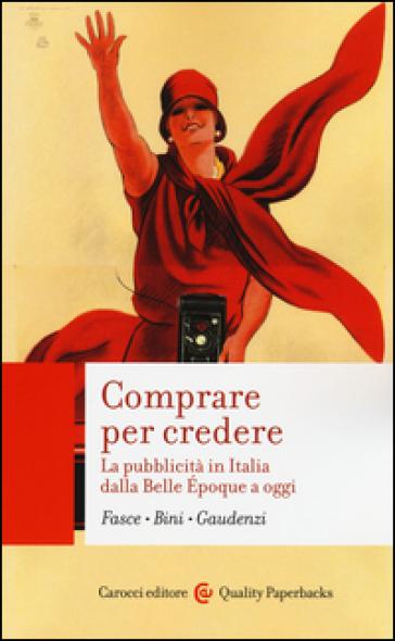 Comprare per credere. La pubblicità in Italia dalla Belle Epoque a oggi - Ferdinando Fasce |
