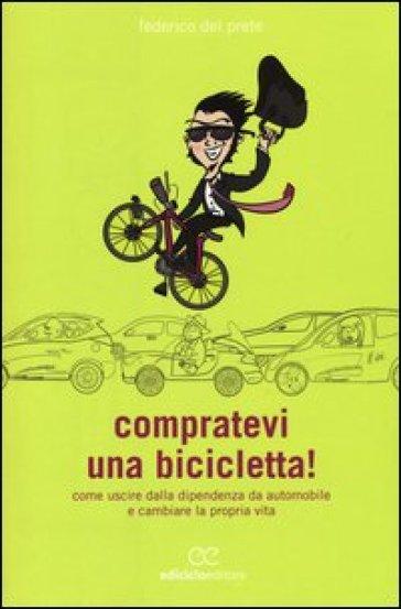 Compratevi una bicicletta! Come uscire dalla dipendenza da automobile e cambiare la propria vita - Federico Del Prete | Thecosgala.com