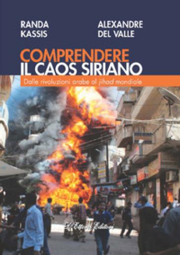 Comprendere il caos siriano. Dalle rivoluzioni arabe al Jihad mondiale - Randa Kassis  