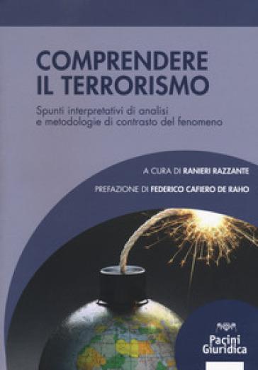 Comprendere il terrorismo. Spunti interpretativi di analisi e metodologie di contrasto del fenomeno - R. Razzante |
