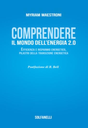 Comprendete il mondo dell'energia 2.0. Efficienza e risparmio energetico, pilastri della transizione energetica - Myriam Maestroni | Ericsfund.org