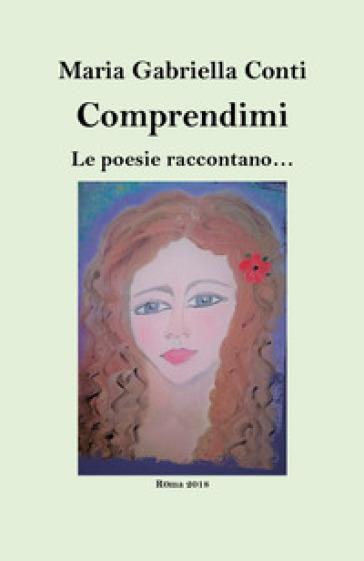 Comprendimi. Le poesie raccontano - Maria Gabriella Conti | Rochesterscifianimecon.com